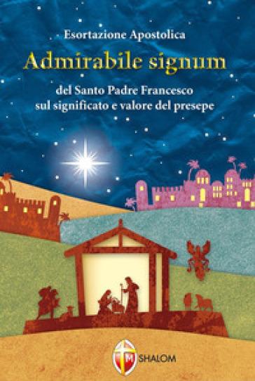 «Admirabile signum». Lettera apostolica sul significato e il valore del presepe - Papa Francesco (Jorge Mario Bergoglio) |