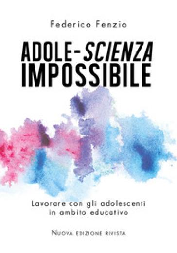 Adole-scienza impossibile. Lavorare con gli adolescenti in ambito educativo - Federico Fenzio |