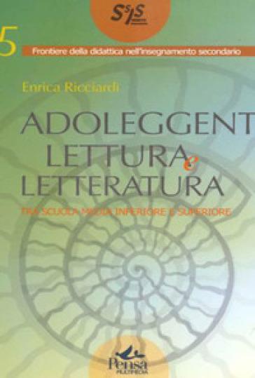 Adoleggenti, lettura e letteratura. Tra scuola media e superiore - Enrica Ricciardi  