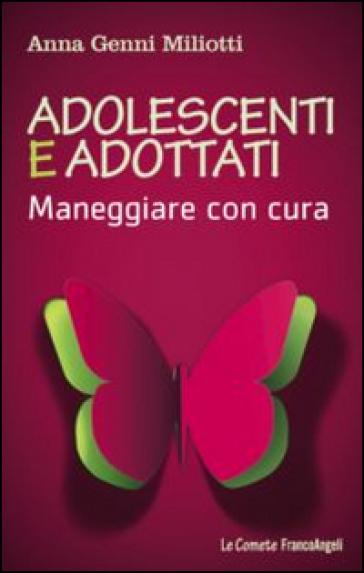Adolescenti e adottati. Maneggiare con cura - Anna Genni Miliotti  