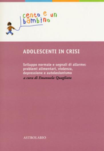 Adolescenti in crisi. Sviluppo normale e segnali di allarme: problemi alimentari, violenza, depressione e autolesionismo - E. Quagliata pdf epub