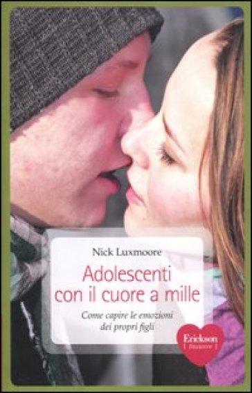 Adolescenti con il cuore a mille. Come capire le emozioni dei propri figli - Nick Luxmoore | Ericsfund.org