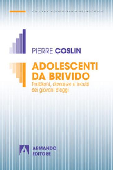 Adolescenti da brivido. Problemi, devianze e incubi dei giovani d'oggi - Pierre G. Coslin |