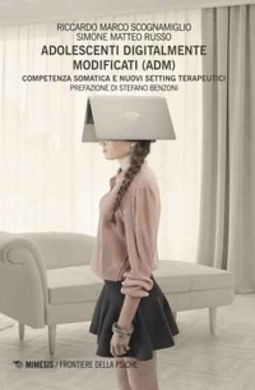 Adolescenti digitalmente modificati (ADM). Competenza somatica e nuovi setting terapeutici - Riccardo Marco Scognamiglio | Thecosgala.com