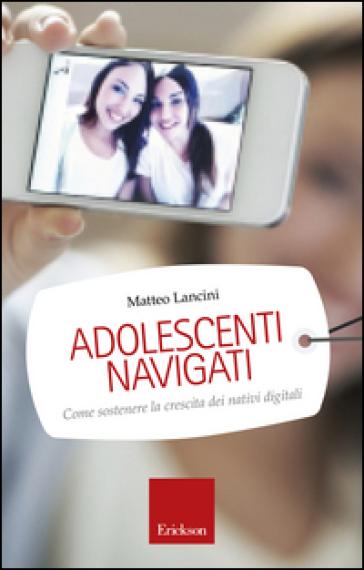 Adolescenti navigati. Come sostenere la crescita dei nativi digitali - Matteo Lancini |