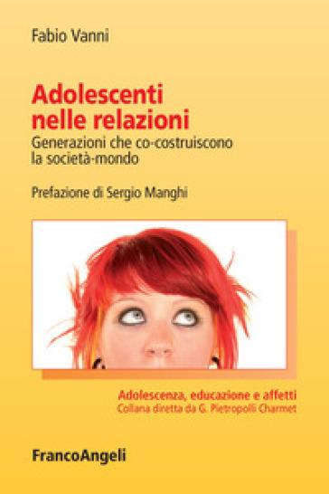 Adolescenti nelle relazioni. Generazioni che co-costruiscono la società-mondo - Fabio Vanni | Thecosgala.com