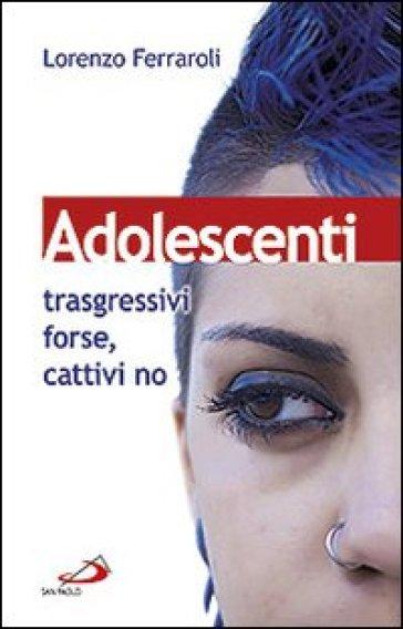 Adolescenti: trasgressivi forse, cattivi no - Lorenzo Ferraroli pdf epub