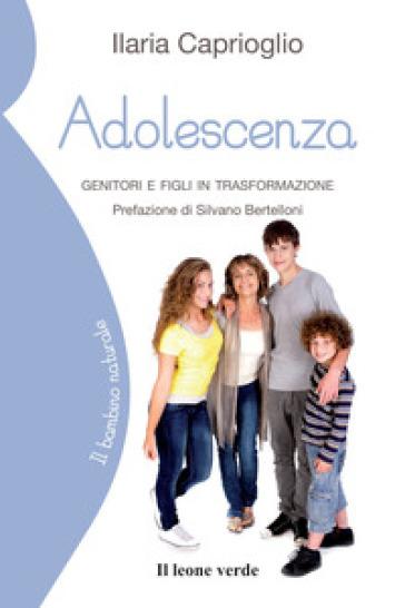 Adolescenza. Genitori e figli in trasformazione - Ilaria Caprioglio |