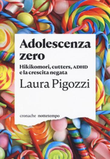 Adolescenza zero. Hikikomori, cutters, ADHD e la crescita negata - Laura Pigozzi | Thecosgala.com