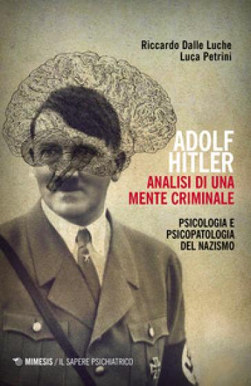 Adolf Hitler: analisi di una mente criminale. Psicologia e psicopatologia del nazismo. Ediz. ampliata - Riccardo Dalle Luche |