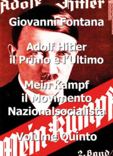 Adolf Hitler il primo e l'ultimo. 5: Mein Kampf. Il movimento nazionalsocialista - Giovanni Fontana |