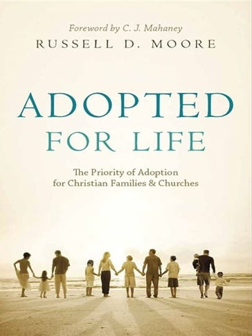 Adopted for Life (Foreword by C. J. Mahaney): The Priority of Adoption for Christian Families and Churches