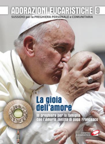 Adorazioni eucaristiche. La Gioia dell'amore. In preghiera per la famiglia con l'Amoris laetitia di papa Francesco. Sussidio per la preghiera personale e comunitaria - G. Polini |