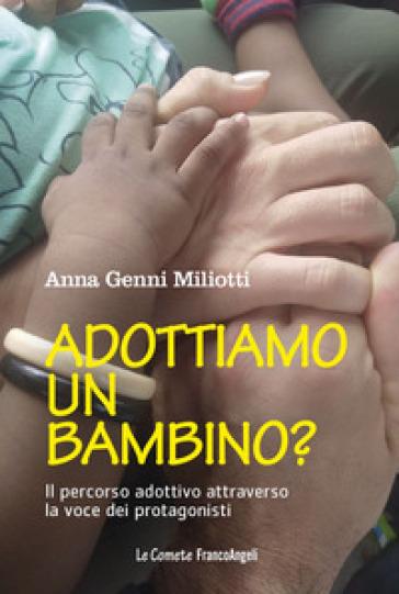Adottiamo un bambino? Il percorso adottivo attraverso la voce dei protagonisti - Anna Genni Miliotti   Rochesterscifianimecon.com