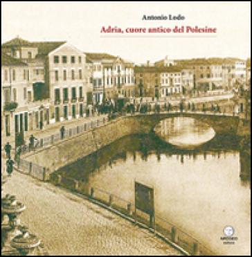 Adria, cuore antico del Polesine - Antonio Lodo |