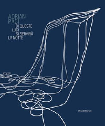 Adrian Paci. Di queste luci si servirà la notte. Catalogo della mostra (Firenze, 11 novembre 2017-11 febbraio 2018). Ediz. a colori