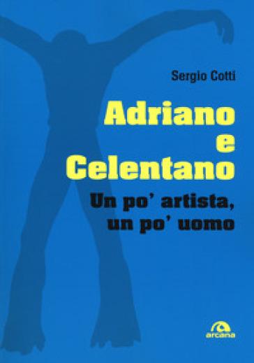 Adriano e Celentano. Un po' artista, un po' uomo - Sergio Cotti | Thecosgala.com