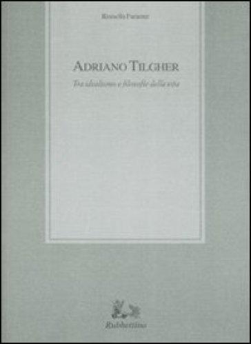 Adriano Tilgher. Tra idealismo e filosofie della vita - Rosella Faraone |