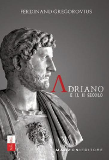 Adriano e il II secolo - Ferdinand Gregorovius |