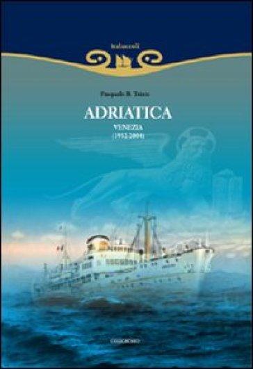Adriatica. Venezia (1932-2004). Ediz. illustrata - Pasquale B. Trizio | Rochesterscifianimecon.com