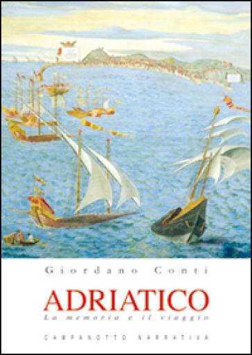 Adriatico. La memoria e il viaggio - Giordano Conti  
