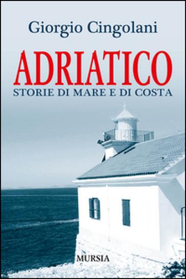 Adriatico. Storie di mare e di costa - Giorgio Cingolani | Ericsfund.org