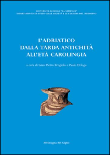 L'Adriatico dalla tarda antichità all'età carolingia. Atti del Convegno di studio (Brescia, 11-13 ottobre 2001) - G. P. Brogiolo   Kritjur.org