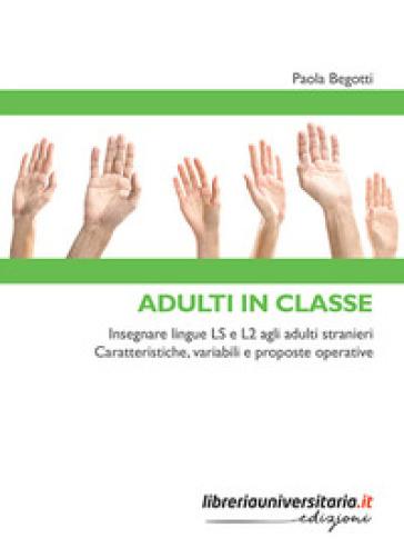 Adulti in classe. Insegnare lingue LS e L2 agli adulti stranieri. Caratteristiche, variabili e proposte operative - Paola Begotti | Ericsfund.org