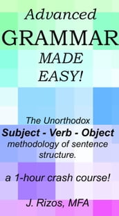 Advanced Grammar Made Easy: The Unorthodox Subject - Verb - Object Methodology of Sentence Structure. A One Hour Crash Course!