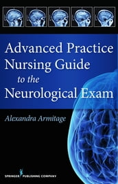 Advanced Practice Nursing Guide to the Neurological Exam