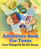 Adventure Book For Teens: Cool Things To Do For Teens