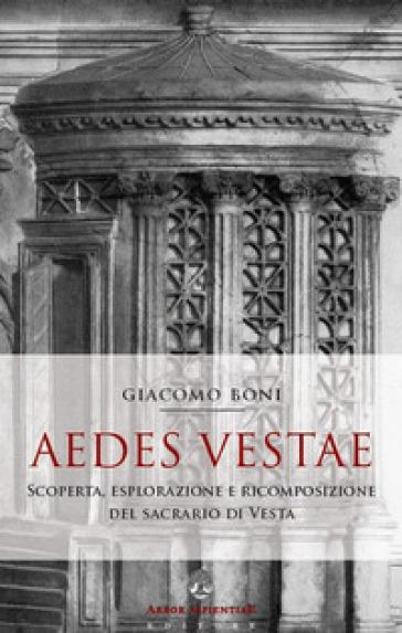 Aedes Vestae. Scoperta, esplorazione e ricomposizione del sacrario di Vesta nel Foro Romano - Giacomo Boni |