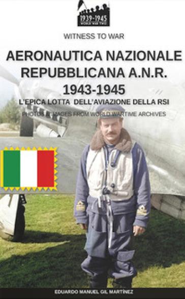 Aeronautica nazionale repubblicana A.N.R. 1943-1945 - Eduardo Manuel Gil Martinez |