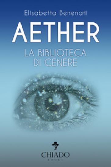 Aether. La biblioteca di cenere - Elisabetta Benenati |