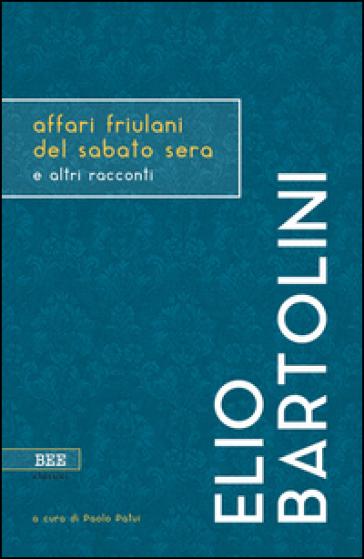 Affari friulani del sabato sera e altri racconti - Elio Bartolini |