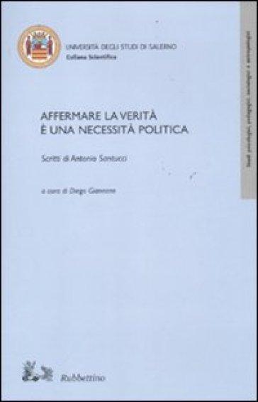 Affermare la verità è una necessità politica. Scritti di Antonio Santucci - D. Giannone |