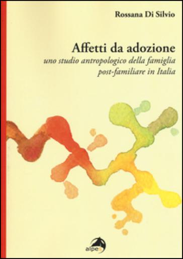 Affetti da adozione. Uno studio antropologico della famiglia post-familiare in Italia - Rossana Di Silvio pdf epub