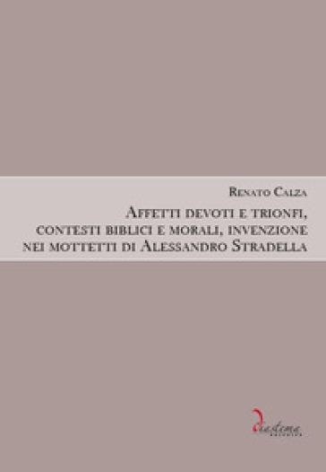 Affetti devoti e trionfi, contesti biblici e morali, invenzione nei mottetti di Alessandro Stradella - Renato Calza |