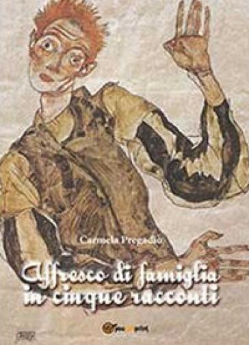 Affresco di famiglia in cinque racconti - Carmela Pregadio |