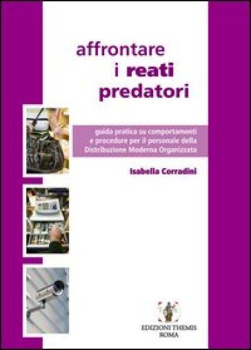 Affrontare i reati predatori. Guida pratica su comportamenti e procedure per il personale della Distribuzione Moderna Organizzata - Isabella Corradini  