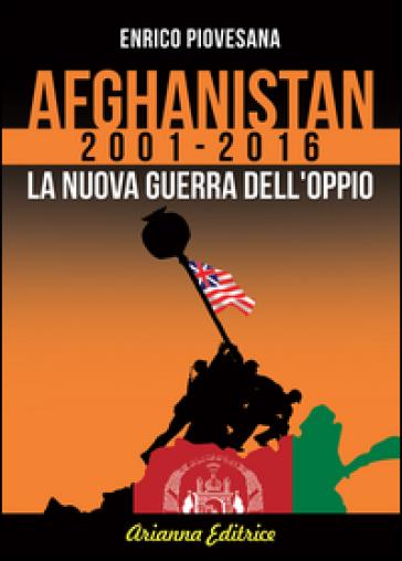 Afghanistan 2001-2016. La nuova guerra dell'oppio - Enrico Piovesana |