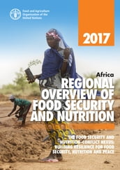 Africa Regional Overview of Food Security and Nutrition 2017. The Food Security and Nutrition-conflict Nexus: Building Resilience for Food Security, Nutrition and Peace