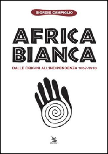 Africa bianca. Dalle origini all'indipendenza 1652-1910 - Giorgio Campiglio |
