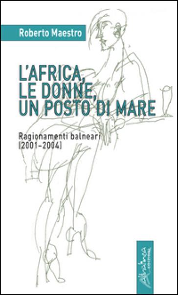 L'Africa, le donne, un posto di mare. Ragionamenti balneari (2001-2004) - Roberto Maestro |