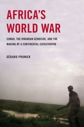 Africa s World War : Congo, The Rwandan Genocide, And The Making Of A Continental Catastrophe
