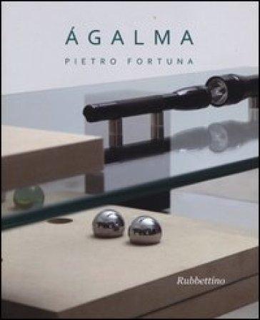 Agalma. Catalogo della mostra (Roma, 26 giugno-31 luglio 2013) - Pietro Fortuna |