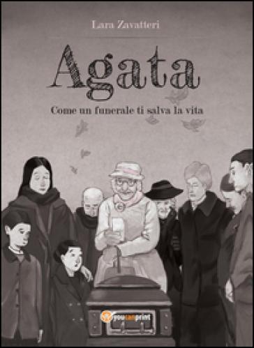 Agata. Come un funerale ti salva la vita - Lara Zavatteri |