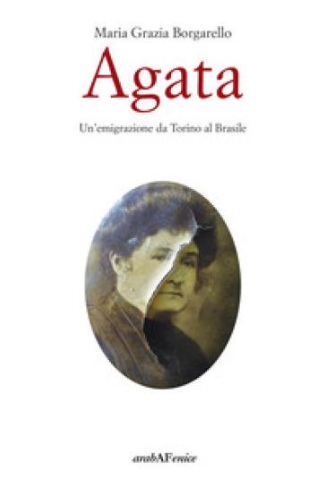 Agata. Un'emigrazione da Torino al Brasile - Maria Grazia Borgarello |