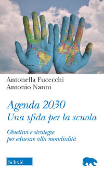 Agenda 2030. Una sfida per la scuola. Obiettivi e strategie per educare alla mondialità - Antonio Nanni |