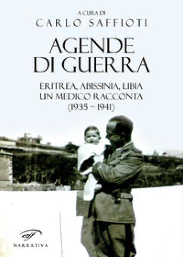 Agende di guerra. Eritrea, Abissinia, Libia. Un medico racconta (1935-1941) - Carlo Saffioti | Kritjur.org